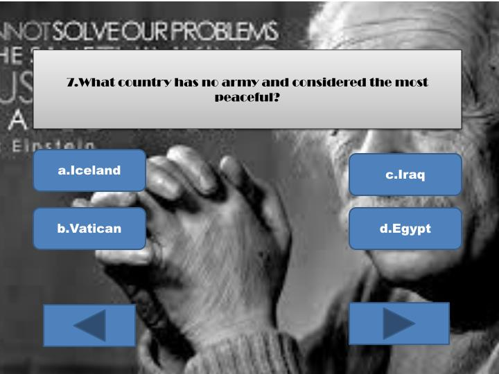 7.What country has no army and considered the most peaceful?
