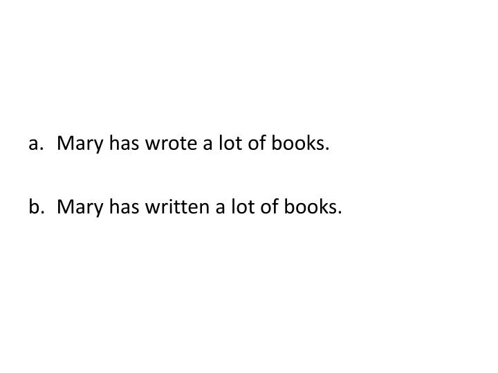 Mary has wrote a lot of books.