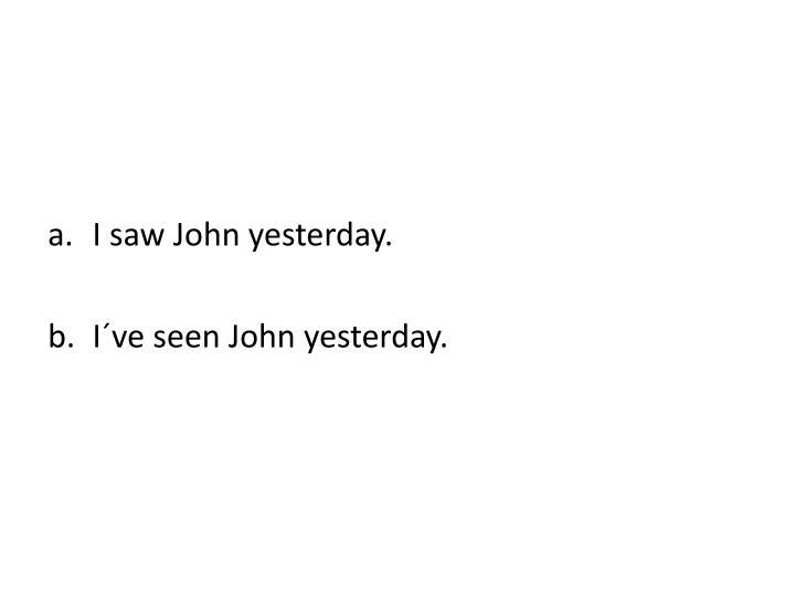 I saw John yesterday.