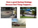 have a good backup strategy because bad things happens