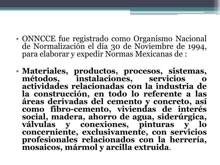 ONNCCE fue registrado como Organismo Nacional de Normalización el día 30 de Noviembre de 1994, para elaborar y expedir Normas Mexicanas de :