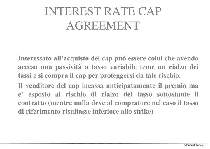 Interessato all'acquisto del cap può essere colui che avendo acceso una passività a tasso variabile teme un rialzo dei tassi e si compra il cap per proteggersi da tale rischio.