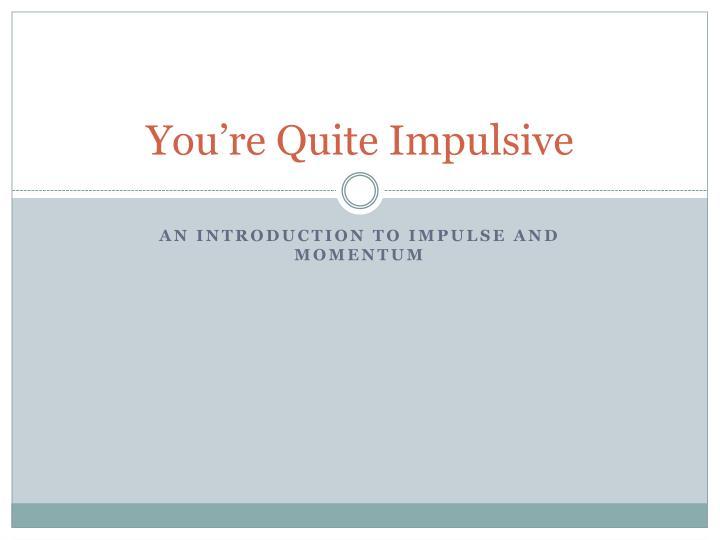 you re quite impulsive n.