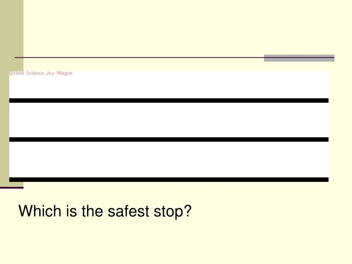 Which is the safest stop?