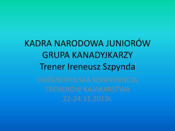 kadra narodowa junior w grupa kanadyjkarzy trener ireneusz szpynda n.