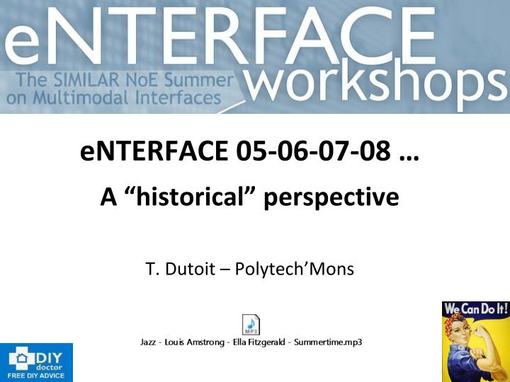 Enterface 05 06 07 08 a historical perspective t dutoit polytech mons