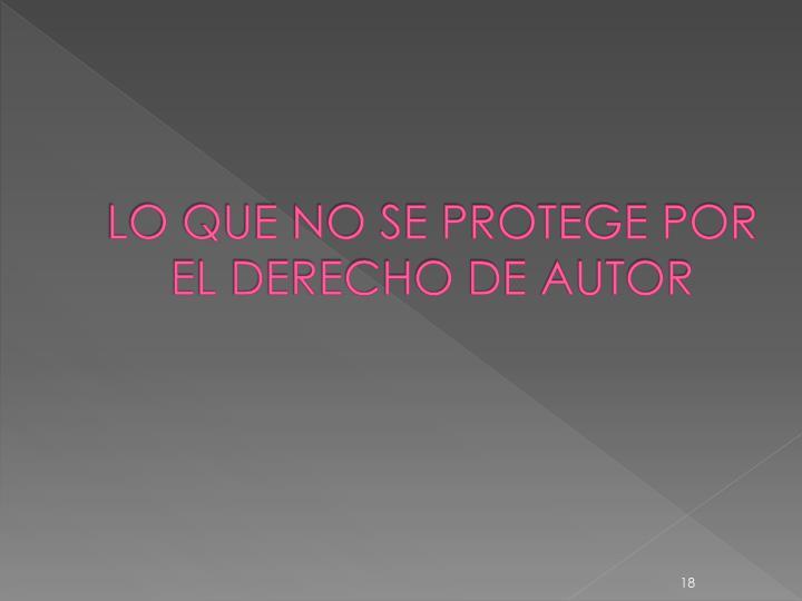 LO QUE NO SE PROTEGE POR EL DERECHO DE AUTOR