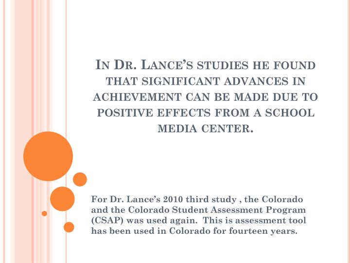 In Dr. Lance's studies he found that significant advances in achievement can be made due to positive effects from a school media center.