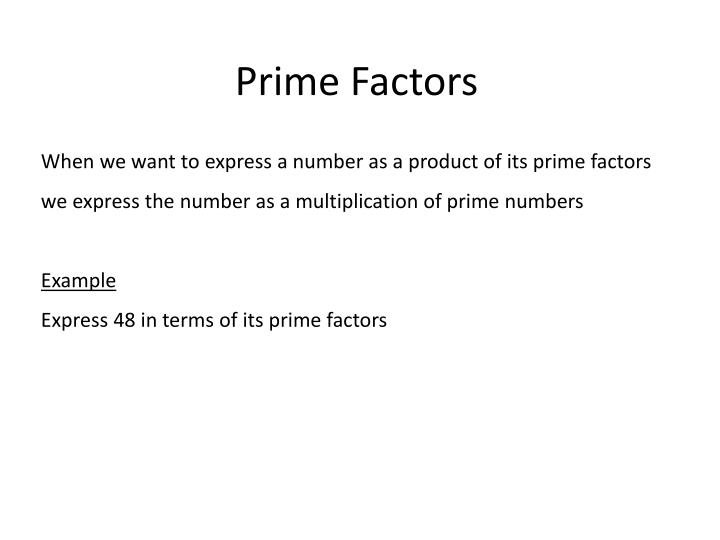 When we want to express a number as a product of its prime factors we express the number as a multiplication of prime numbers