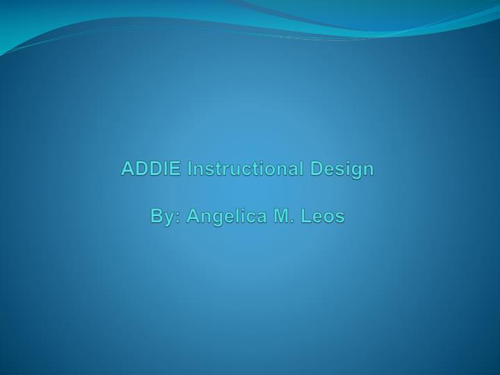 addie instructional design by angelica m leos n.