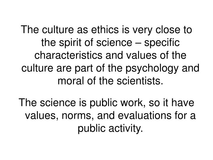 The culture as ethics is very close to the spirit of science – specific characteristics and values of the culture are part of the psychology and moral of the scientists.