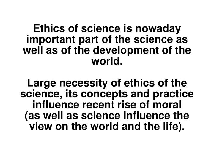Ethics of science is nowaday important part of the science as well as of the development of the world.