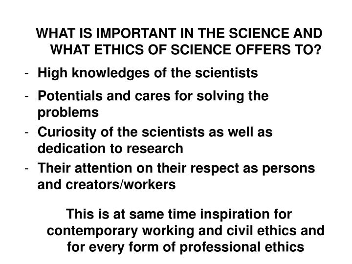 WHAT IS IMPORTANT IN THE SCIENCE AND WHAT ETHICS OF SCIENCE OFFERS TO?