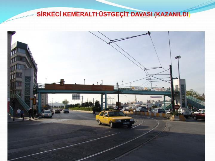 SİRKECİ KEMERALTI ÜSTGEÇİT DAVASI (KAZANILDI