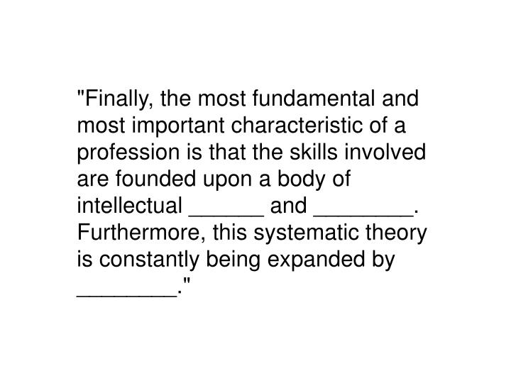 """""""Finally, the most fundamental and most important characteristic of a profession is that the skills involved are founded upon a body of intellectual ______ and ________.  Furthermore, this systematic theory is constantly being expanded by ________."""""""