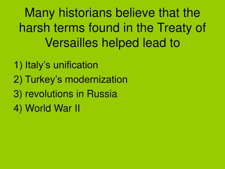 Many historians believe that the harsh terms found in the Treaty of Versailles helped lead to