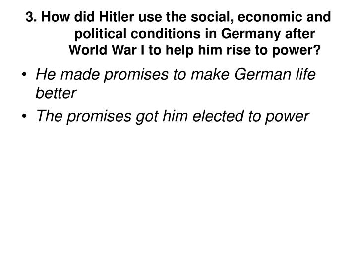 3. How did Hitler use the social, economic and political conditions in Germany after World War I to help him rise to power?