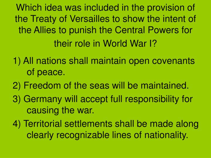 Which idea was included in the provision of the Treaty of Versailles to show the intent of the Allies to punish the Central Powers for their role in World War I?