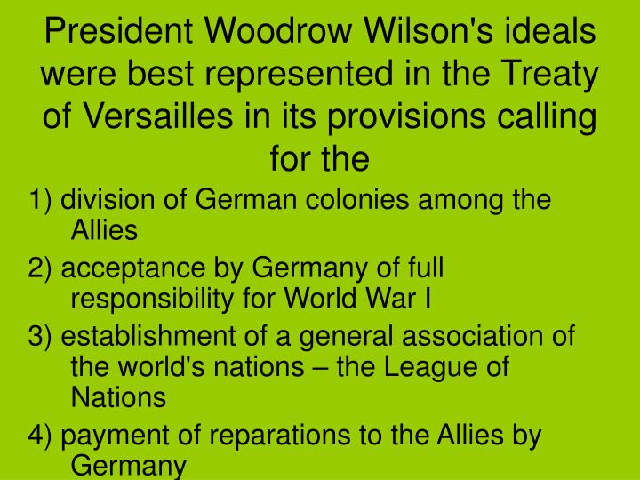 President Woodrow Wilson's ideals were best represented in the Treaty of Versailles in its provisions calling for the
