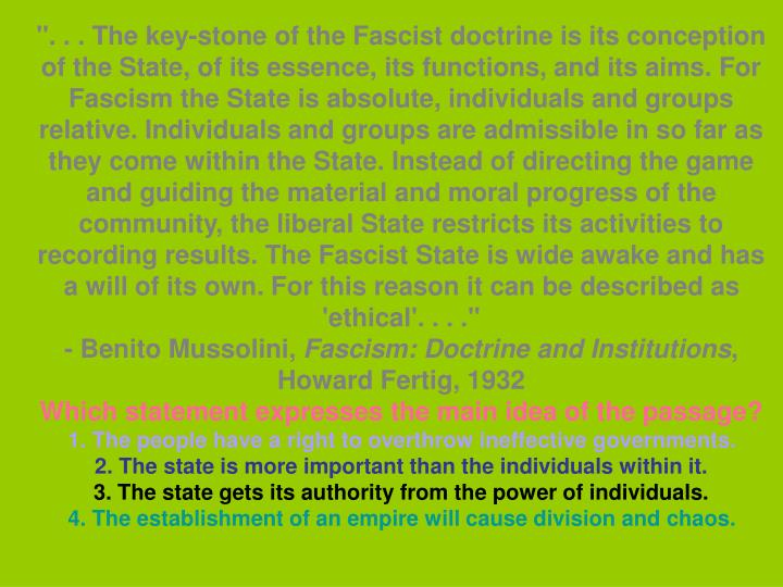 """"""". . . The key-stone of the Fascist doctrine is its conception of the State, of its essence, its functions, and its aims. For Fascism the State is absolute, individuals and groups relative. Individuals and groups are admissible in so far as they come within the State. Instead of directing the game and guiding the material and moral progress of the community, the liberal State restricts its activities to recording results. The Fascist State is wide awake and has a will of its own. For this reason it can be described as 'ethical'. . . ."""""""