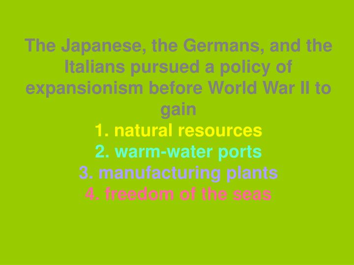 The Japanese, the Germans, and the Italians pursued a policy of expansionism before World War II to gain