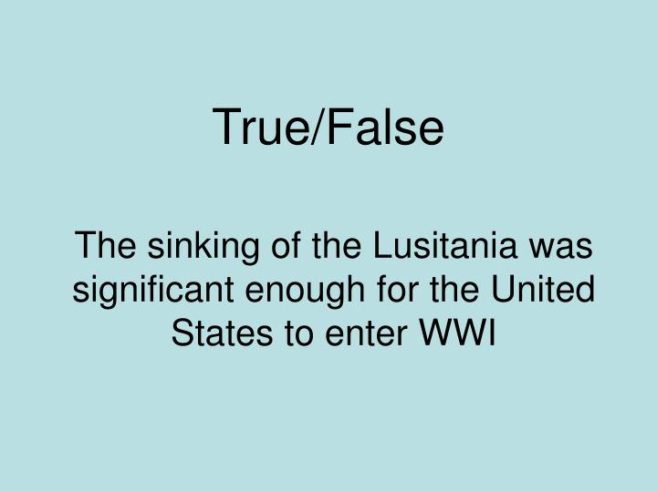 The sinking of the Lusitania was significant enough for the United States to enter WWI