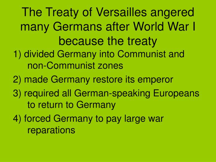 The Treaty of Versailles angered many Germans after World War I because the treaty