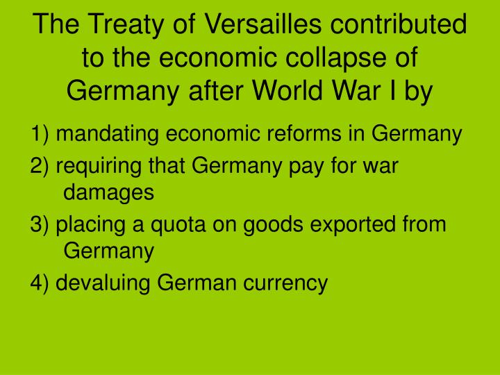 The Treaty of Versailles contributed to the economic collapse of Germany after World War I by