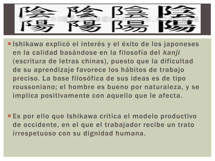 Ishikawa explicó el interés y el éxito de los japoneses en la calidad basándose en la filosofía...