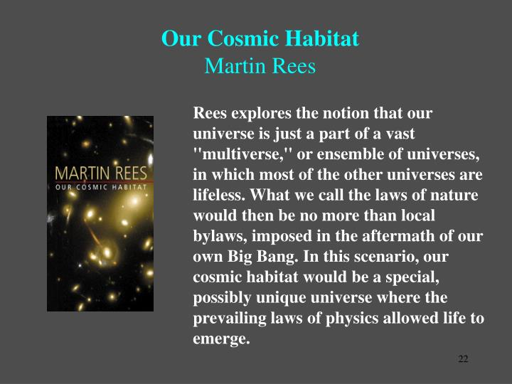 Rees explores the notion that our universe is just a part of a vast ''multiverse,'' or ensemble of universes, in which most of the other universes are lifeless. What we call the laws of nature would then be no more than local bylaws, imposed in the aftermath of our own Big Bang. In this scenario, our cosmic habitat would be a special, possibly unique universe where the prevailing laws of physics allowed life to emerge.