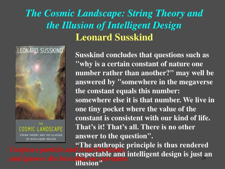 """Susskind concludes that questions such as """"why is a certain constant of nature one number rather than another?"""" may well be answered by """"somewhere in the megaverse the constant equals this number: somewhere else it is that number. We live in one tiny pocket where the value of the constant is consistent with our kind of life. That's it! That's all. There is no other answer to the question""""."""