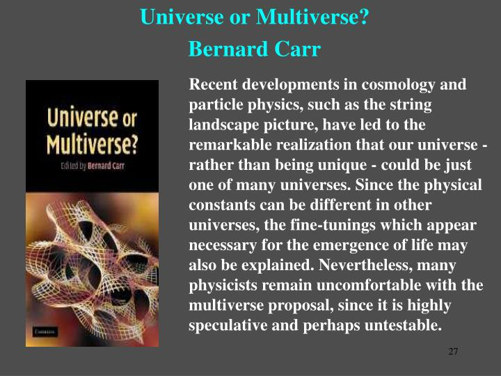 Recent developments in cosmology and particle physics, such as the string landscape picture, have led to the remarkable realization that our universe - rather than being unique - could be just one of many universes. Since the physical constants can be different in other universes, the fine-tunings which appear necessary for the emergence of life may also be explained. Nevertheless, many physicists remain uncomfortable with the multiverse proposal, since it is highly speculative and perhaps untestable.