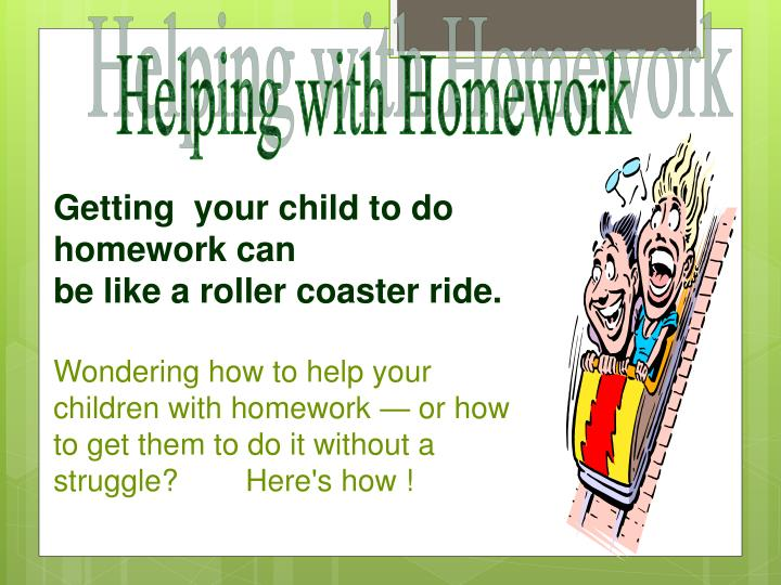 how to help your child with homework Don't minimize homework's importance show kids that learning is one of your family's most enduring values homework allows them to sharpen their skills, deepen their knowledge, and extend their curiosity.