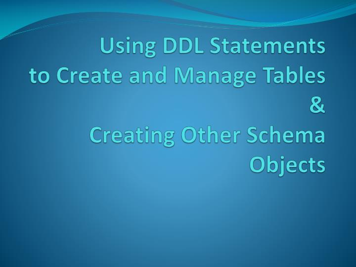 using ddl statements to create and manage tables creating other schema objects n.