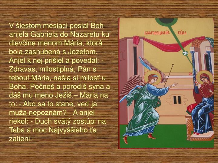 V šiestom mesiaci poslal Boh anjela Gabriela do Nazaretu ku dievčine menom Mária, ktorá bola zasnúbená s Jozefom. Anjel k nej prišiel a povedal: - Zdravas, milostiplná, Pán s tebou! Mária, našla si milosť u Boha. Počneš a porodíš syna a dáš mu meno Ježiš.– Mária na to: - Ako sa to stane, veď ja muža nepoznám?-  A anjel riekol: - Duch svätý zostúpi na Teba a moc Najvyššieho ťa zatieni.-