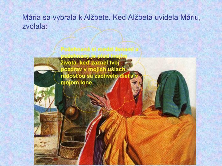 Mária sa vybrala k Alžbete. Keď Alžbeta uvidela Máriu, zvolala: