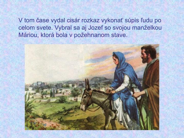 V tom čase vydal cisár rozkaz vykonať súpis ľudu po celom svete. Vybral sa aj Jozef so svojou manželkou Máriou, ktorá bola v požehnanom stave.