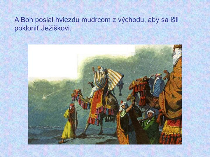 A Boh poslal hviezdu mudrcom z východu, aby sa išli pokloniť Ježiškovi.