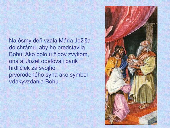 Na ôsmy deň vzala Mária Ježiša do chrámu, aby ho predstavila Bohu. Ako bolo u židov zvykom, ona aj Jozef obetovali párik hrdličiek za svojho prvorodeného syna ako symbol vďakyvzdania Bohu.