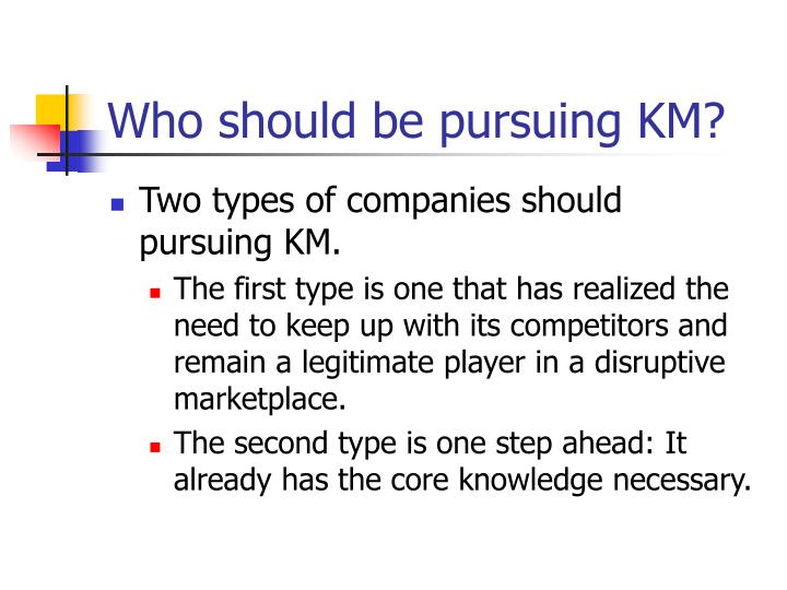 Who should be pursuing KM?
