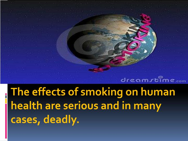 The effects of smoking on human health are serious and in many cases, deadly.