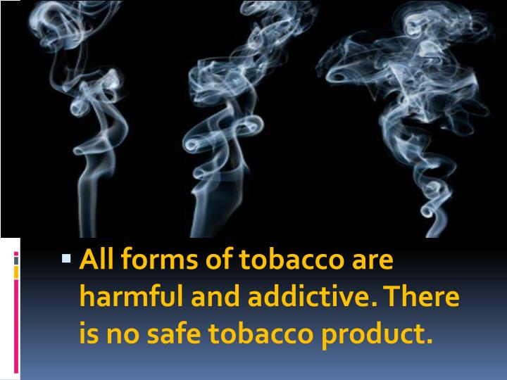 All forms of tobacco are harmful and addictive. There is no safe tobacco product.