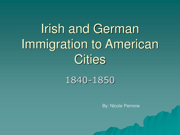 compare experiences irish german immigrants essay Compare his views toward a strong central government and his actions as president  •compare the experiences of the irish and german immigrants what was nativism why were many americans so suspicious of newcomers  •women's experiences in the market revolution were varied some women viewed working in the mills as freedom, while.