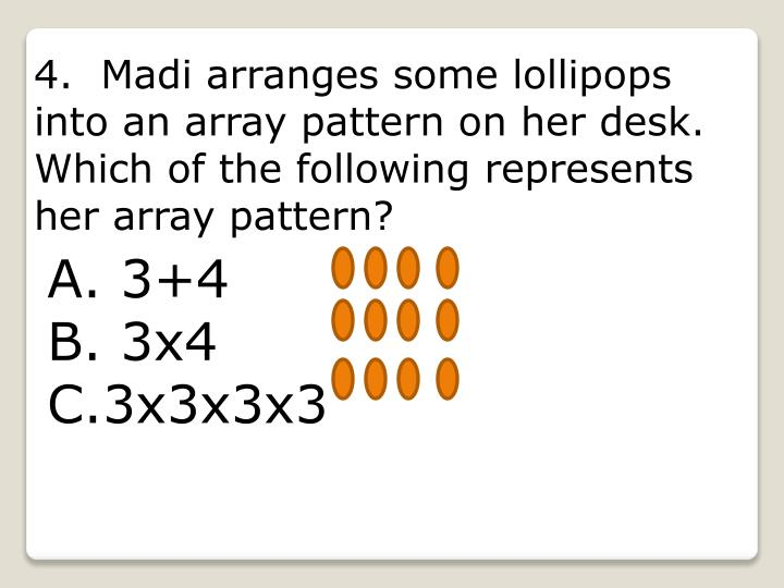 4.  Madi arranges some lollipops into an array pattern on her desk.  Which of the following represents her array pattern?