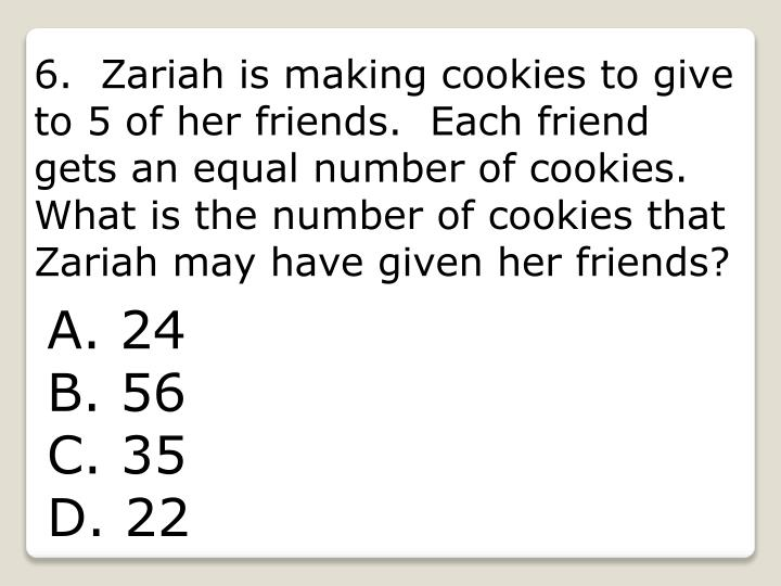 6.  Zariah is making cookies to give to 5 of her friends.  Each friend gets an equal number of cookies.  What is the number of cookies that Zariah may have given her friends?