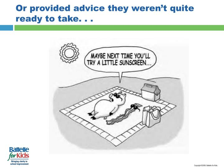 Or provided advice they weren't quite ready to take. . .