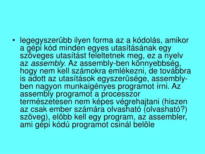 legegyszerûbb ilyen forma az a kódolás, amikor a gépi kód minden egyes utasításának egy szöveges utasítást feleltetnek meg, ez a nyelv az