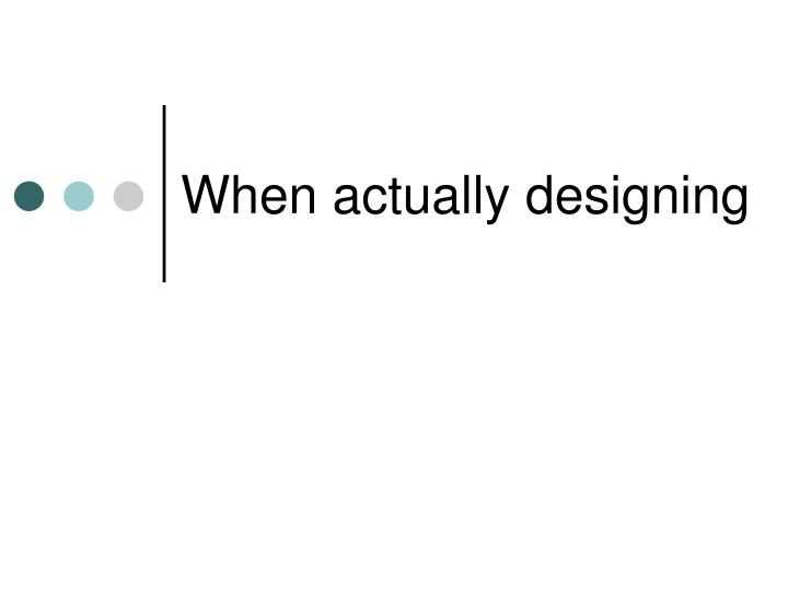 When actually designing