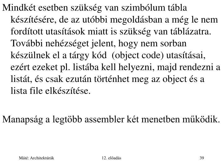 Mindkét esetben szükség van szimbólum tábla készítésére, de az utóbbi megoldásban a még le nem fordított utasítások miatt is szükség van táblázatra. További nehézséget jelent, hogy nem sorban készülnek el a tárgy kód  (object code) utasításai, ezért ezeket pl. listába kell helyezni, majd rendezni a listát, és csak ezután történhet meg az object és a lista file elkészítése.