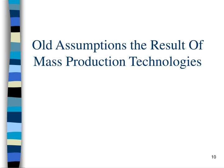 Old Assumptions the Result Of Mass Production Technologies